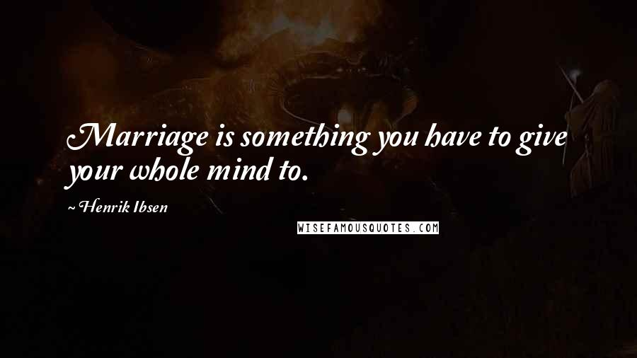 Henrik Ibsen quotes: Marriage is something you have to give your whole mind to.