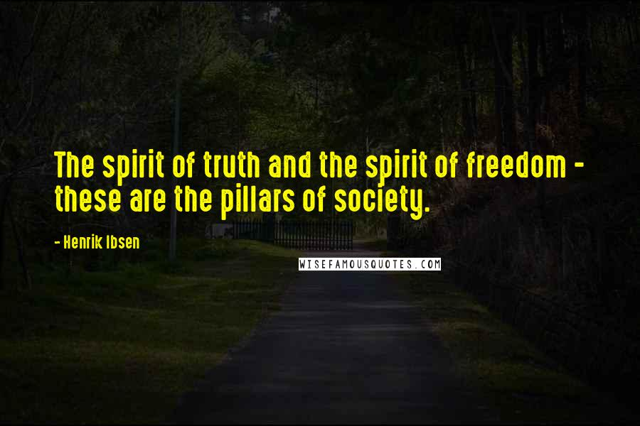 Henrik Ibsen quotes: The spirit of truth and the spirit of freedom - these are the pillars of society.