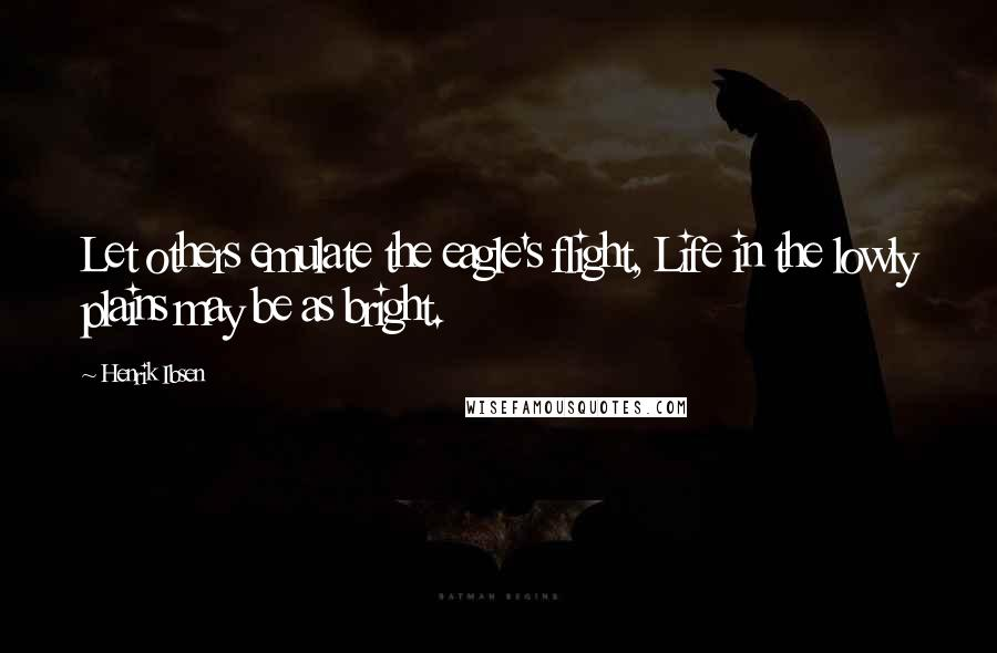 Henrik Ibsen quotes: Let others emulate the eagle's flight, Life in the lowly plains may be as bright.