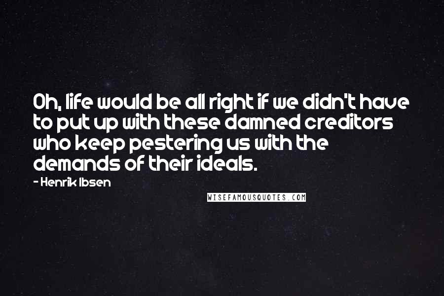Henrik Ibsen quotes: Oh, life would be all right if we didn't have to put up with these damned creditors who keep pestering us with the demands of their ideals.