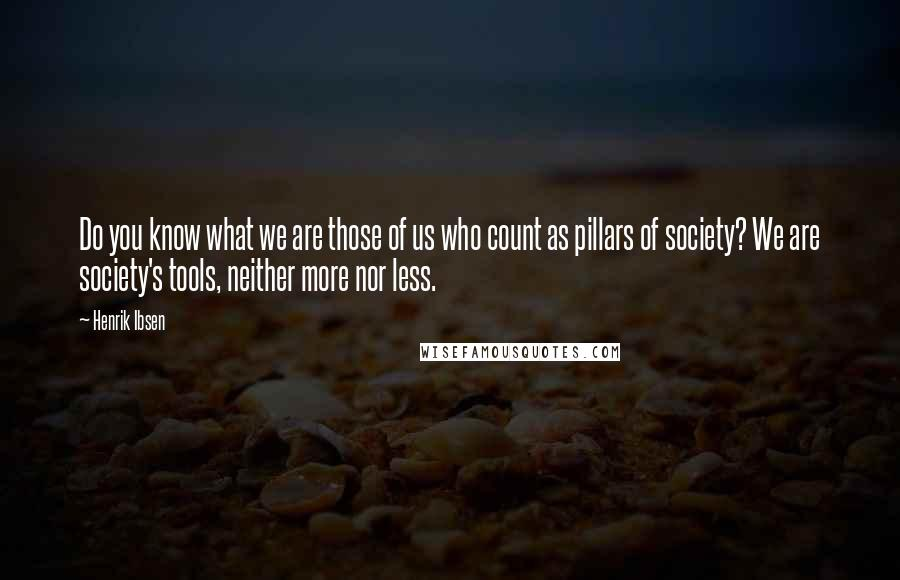Henrik Ibsen quotes: Do you know what we are those of us who count as pillars of society? We are society's tools, neither more nor less.