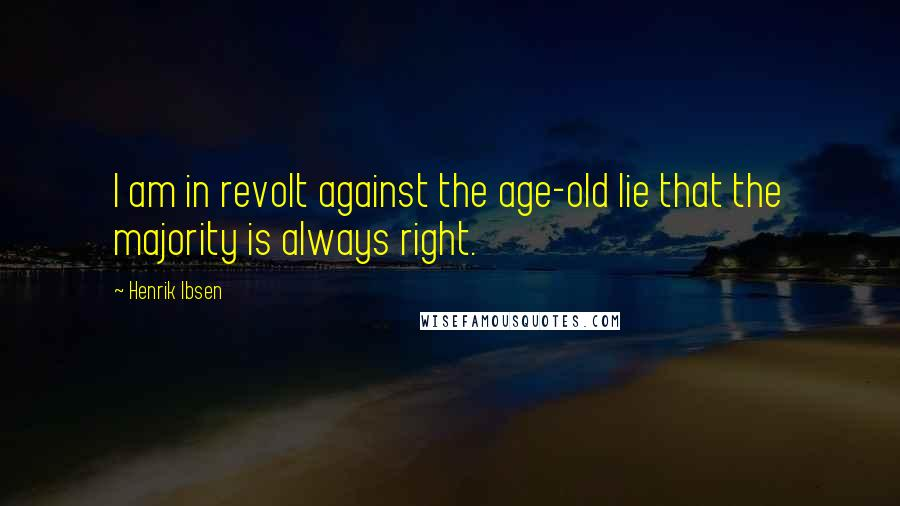 Henrik Ibsen quotes: I am in revolt against the age-old lie that the majority is always right.