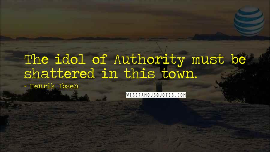 Henrik Ibsen quotes: The idol of Authority must be shattered in this town.