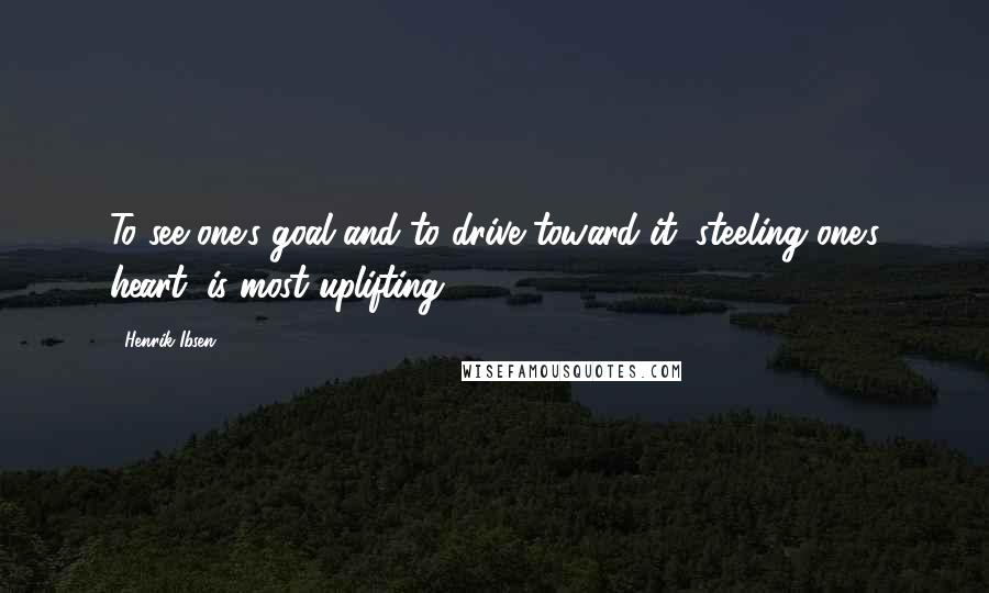 Henrik Ibsen quotes: To see one's goal and to drive toward it, steeling one's heart, is most uplifting.