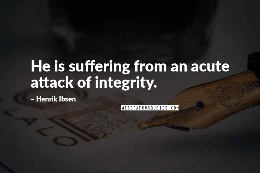 Henrik Ibsen quotes: He is suffering from an acute attack of integrity.
