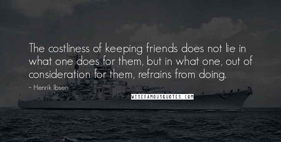 Henrik Ibsen quotes: The costliness of keeping friends does not lie in what one does for them, but in what one, out of consideration for them, refrains from doing.