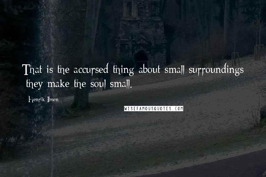 Henrik Ibsen quotes: That is the accursed thing about small surroundings they make the soul small.