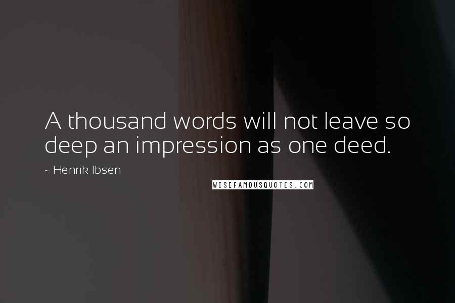 Henrik Ibsen quotes: A thousand words will not leave so deep an impression as one deed.