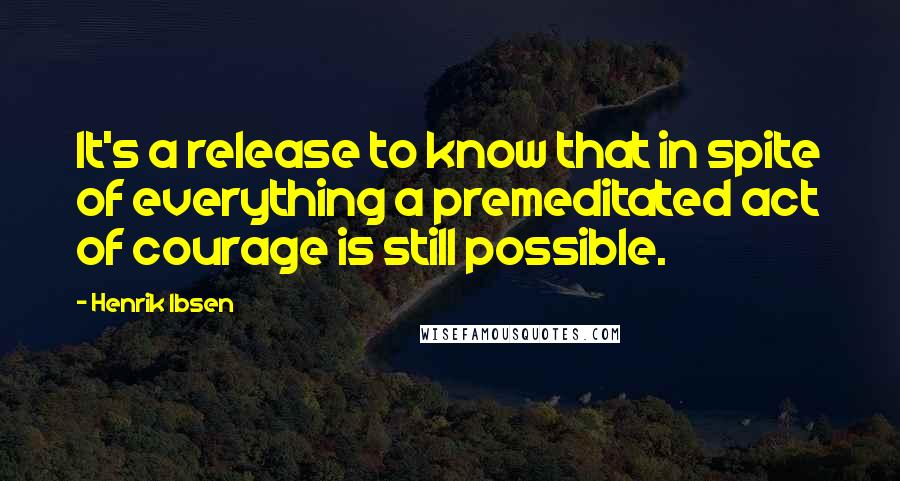 Henrik Ibsen quotes: It's a release to know that in spite of everything a premeditated act of courage is still possible.