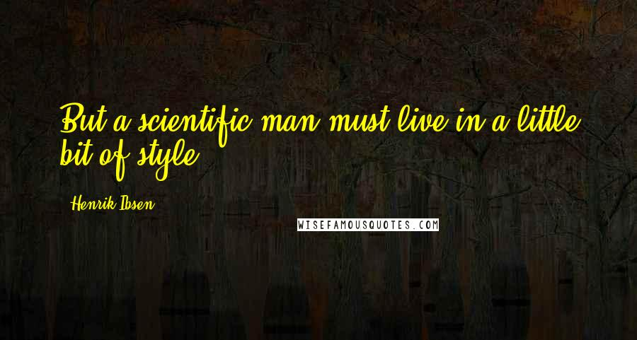 Henrik Ibsen quotes: But a scientific man must live in a little bit of style.