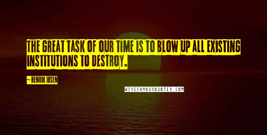 Henrik Ibsen quotes: The great task of our time is to blow up all existing institutions to destroy.