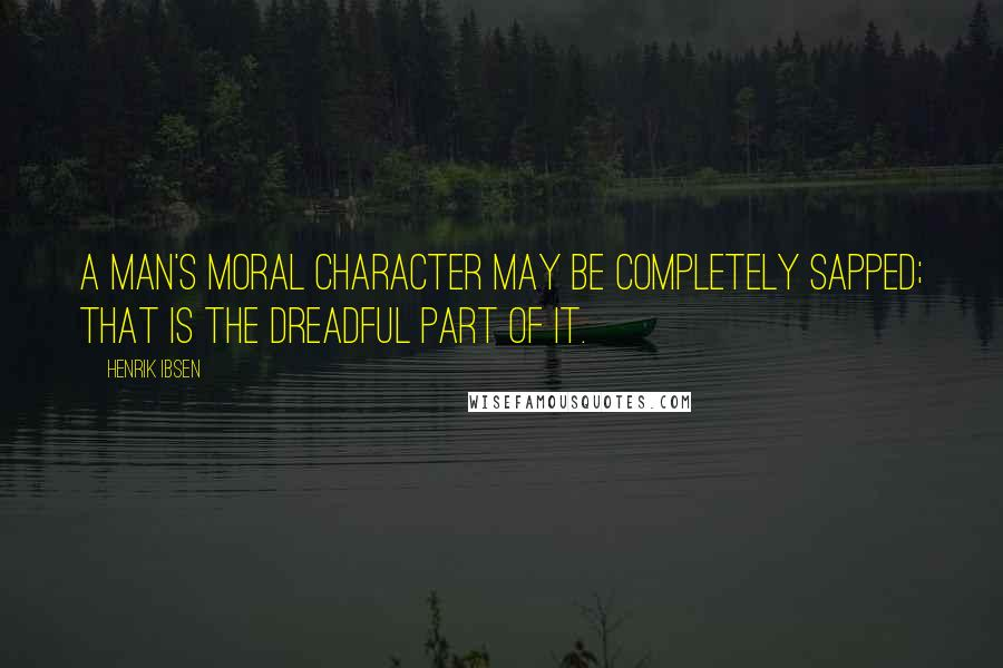 Henrik Ibsen quotes: A man's moral character may be completely sapped; that is the dreadful part of it.