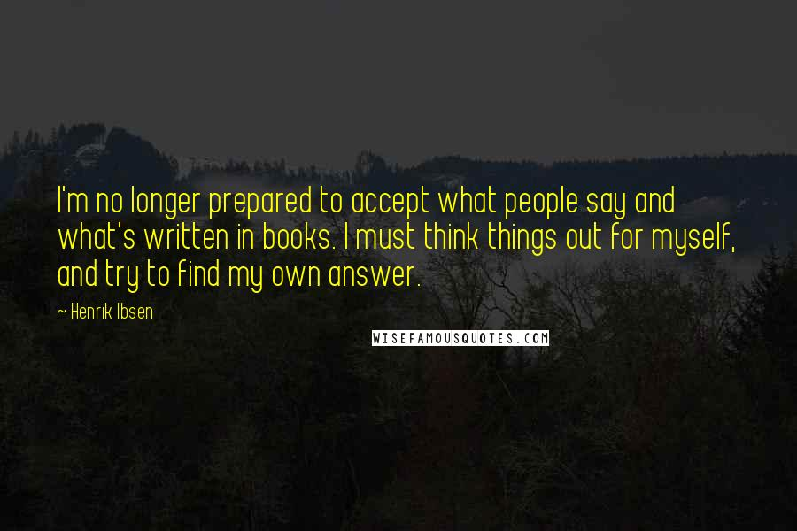 Henrik Ibsen quotes: I'm no longer prepared to accept what people say and what's written in books. I must think things out for myself, and try to find my own answer.