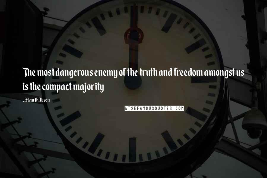 Henrik Ibsen quotes: The most dangerous enemy of the truth and freedom amongst us is the compact majority