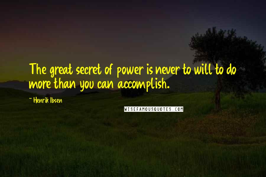 Henrik Ibsen quotes: The great secret of power is never to will to do more than you can accomplish.