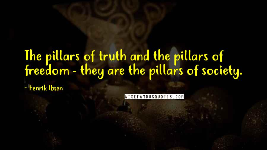 Henrik Ibsen quotes: The pillars of truth and the pillars of freedom - they are the pillars of society.