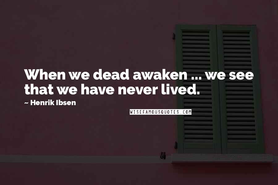 Henrik Ibsen quotes: When we dead awaken ... we see that we have never lived.
