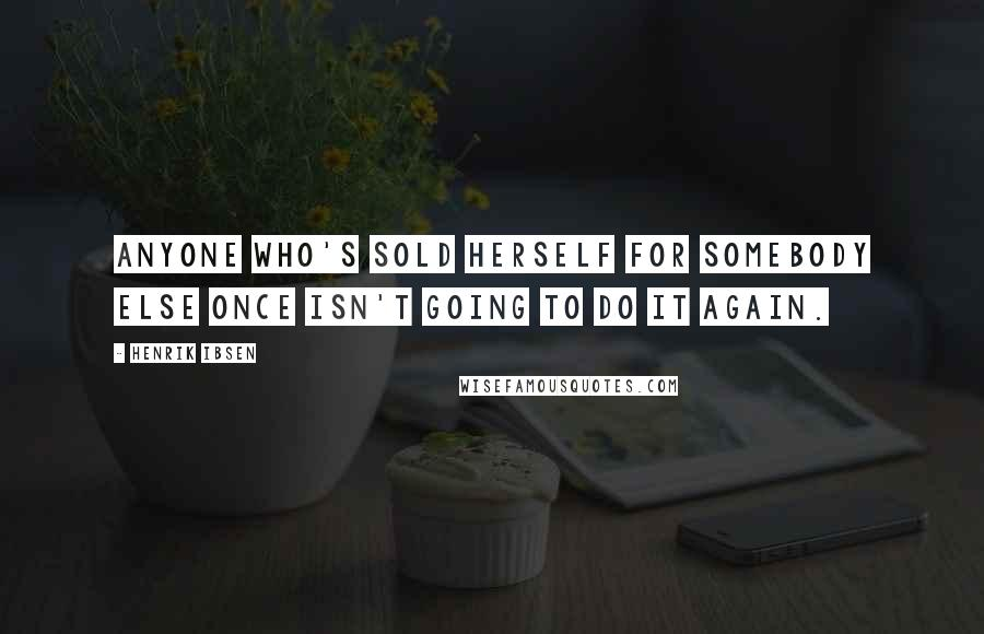 Henrik Ibsen quotes: Anyone who's sold herself for somebody else once isn't going to do it again.