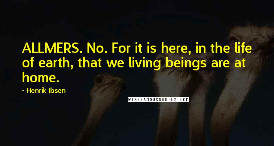 Henrik Ibsen quotes: ALLMERS. No. For it is here, in the life of earth, that we living beings are at home.