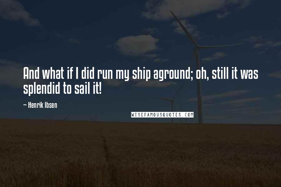 Henrik Ibsen quotes: And what if I did run my ship aground; oh, still it was splendid to sail it!