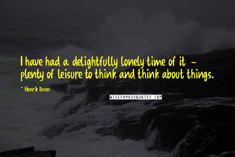 Henrik Ibsen quotes: I have had a delightfully lonely time of it - plenty of leisure to think and think about things.