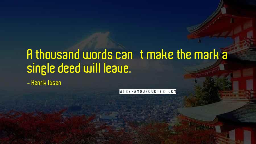 Henrik Ibsen quotes: A thousand words can't make the mark a single deed will leave.