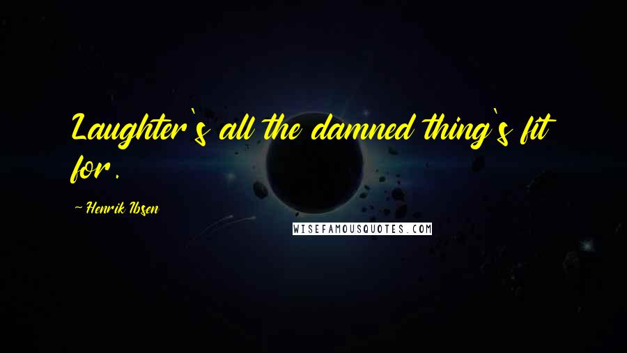 Henrik Ibsen quotes: Laughter's all the damned thing's fit for.