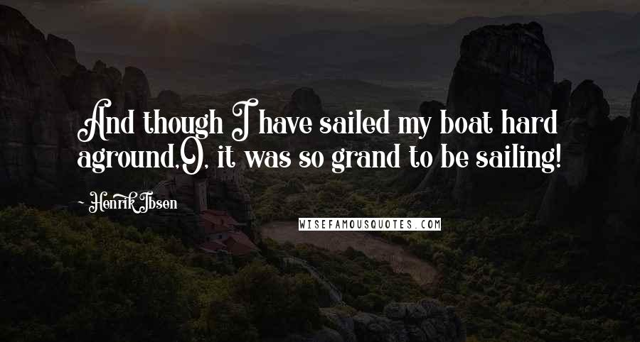 Henrik Ibsen quotes: And though I have sailed my boat hard aground,O, it was so grand to be sailing!