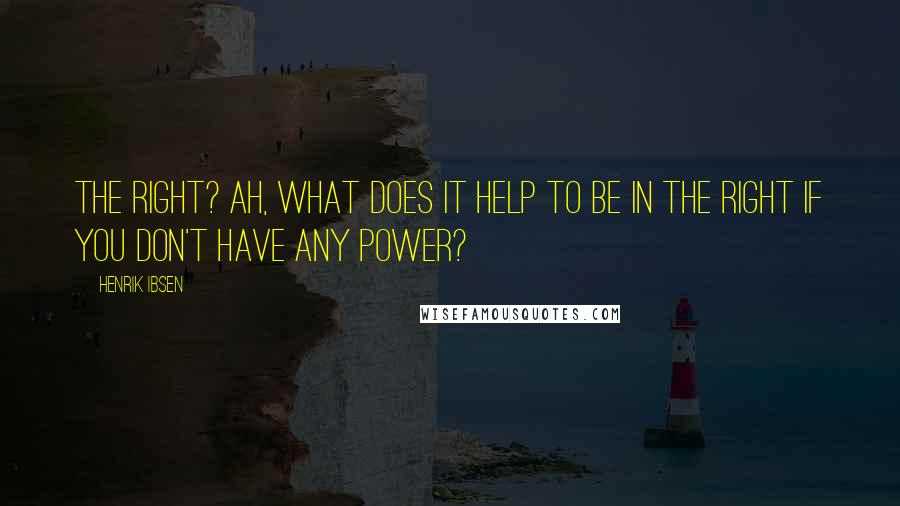 Henrik Ibsen quotes: The right? Ah, what does it help to be in the right if you don't have any power?