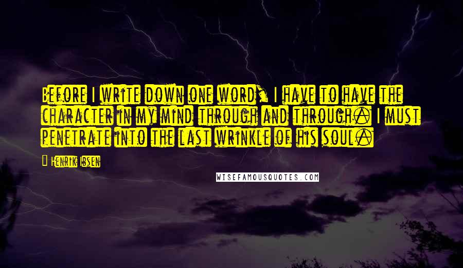 Henrik Ibsen quotes: Before I write down one word, I have to have the character in my mind through and through. I must penetrate into the last wrinkle of his soul.