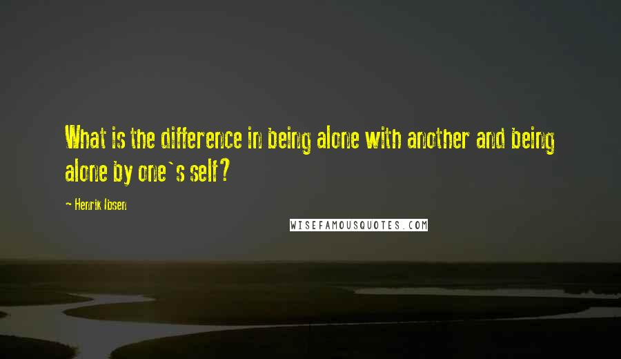 Henrik Ibsen quotes: What is the difference in being alone with another and being alone by one's self?