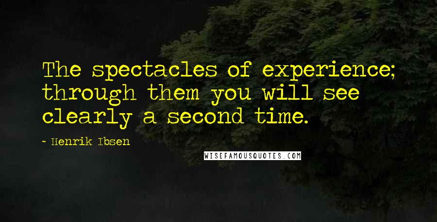 Henrik Ibsen quotes: The spectacles of experience; through them you will see clearly a second time.
