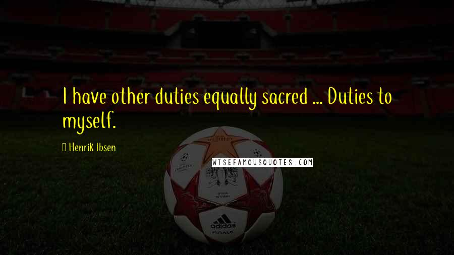 Henrik Ibsen quotes: I have other duties equally sacred ... Duties to myself.
