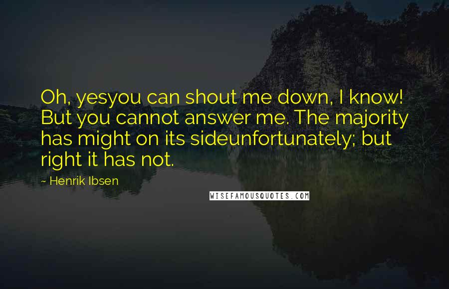 Henrik Ibsen quotes: Oh, yesyou can shout me down, I know! But you cannot answer me. The majority has might on its sideunfortunately; but right it has not.