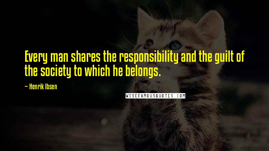 Henrik Ibsen quotes: Every man shares the responsibility and the guilt of the society to which he belongs.