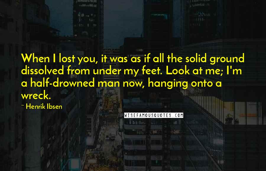 Henrik Ibsen quotes: When I lost you, it was as if all the solid ground dissolved from under my feet. Look at me; I'm a half-drowned man now, hanging onto a wreck.
