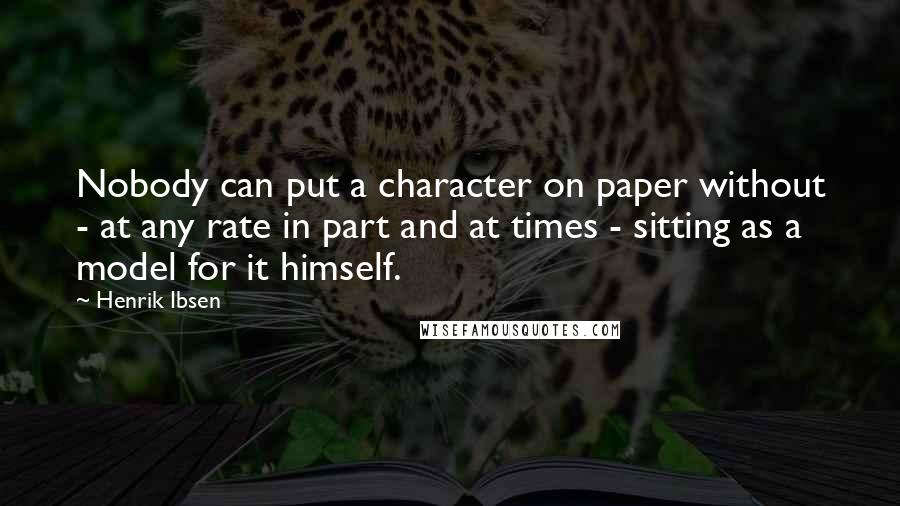 Henrik Ibsen quotes: Nobody can put a character on paper without - at any rate in part and at times - sitting as a model for it himself.