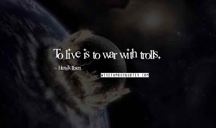 Henrik Ibsen quotes: To live is to war with trolls.