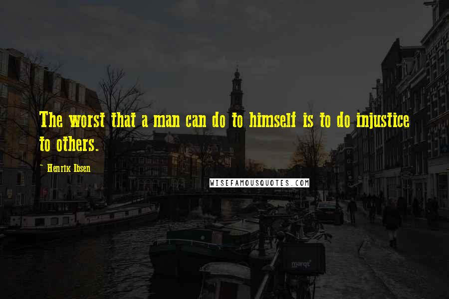 Henrik Ibsen quotes: The worst that a man can do to himself is to do injustice to others.