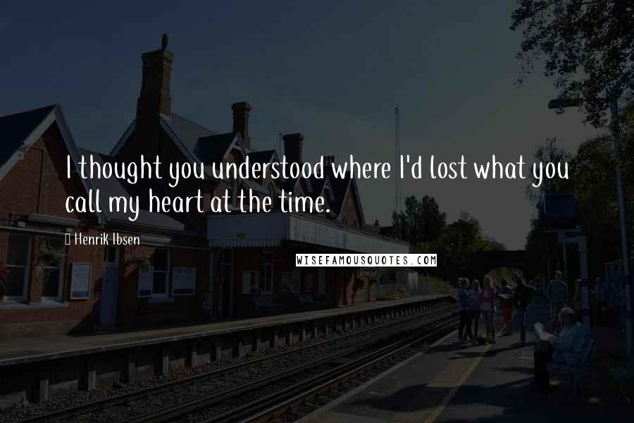 Henrik Ibsen quotes: I thought you understood where I'd lost what you call my heart at the time.