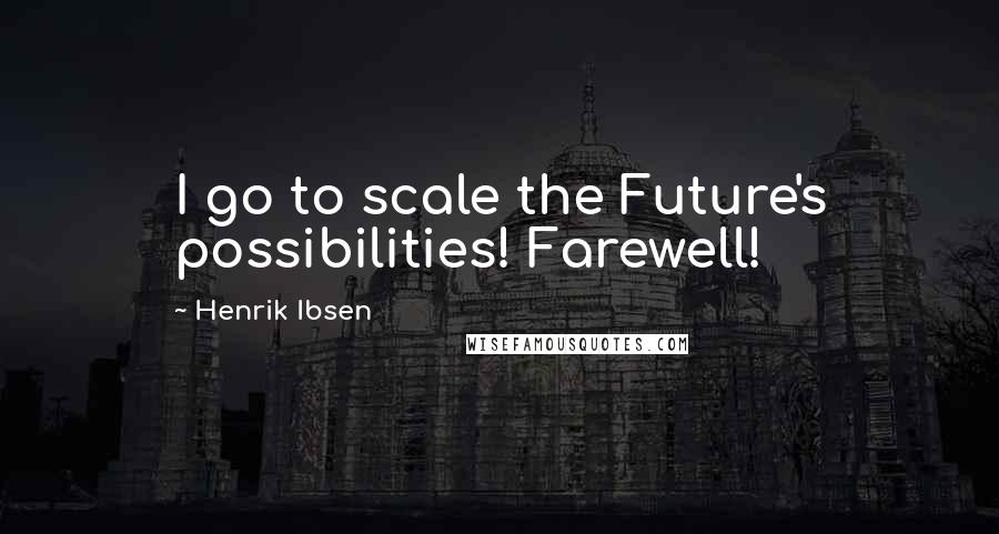 Henrik Ibsen quotes: I go to scale the Future's possibilities! Farewell!