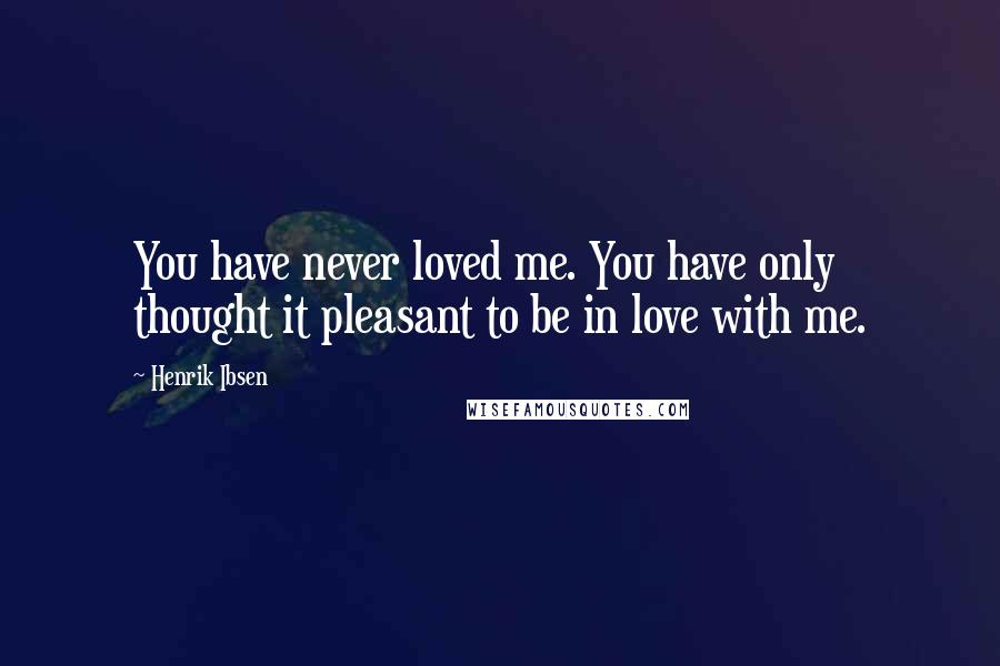 Henrik Ibsen quotes: You have never loved me. You have only thought it pleasant to be in love with me.