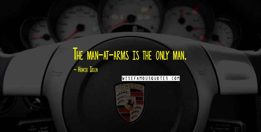 Henrik Ibsen quotes: The man-at-arms is the only man.
