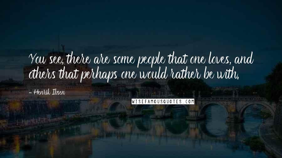 Henrik Ibsen quotes: You see, there are some people that one loves, and others that perhaps one would rather be with.