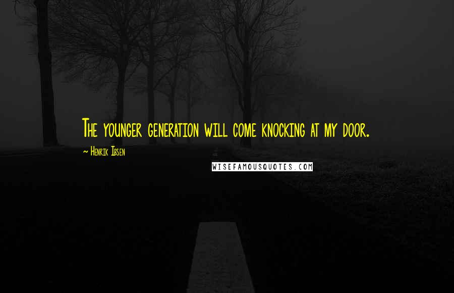 Henrik Ibsen quotes: The younger generation will come knocking at my door.