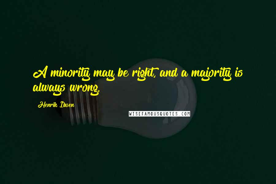 Henrik Ibsen quotes: A minority may be right, and a majority is always wrong.
