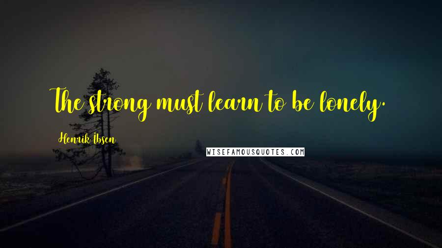 Henrik Ibsen quotes: The strong must learn to be lonely.