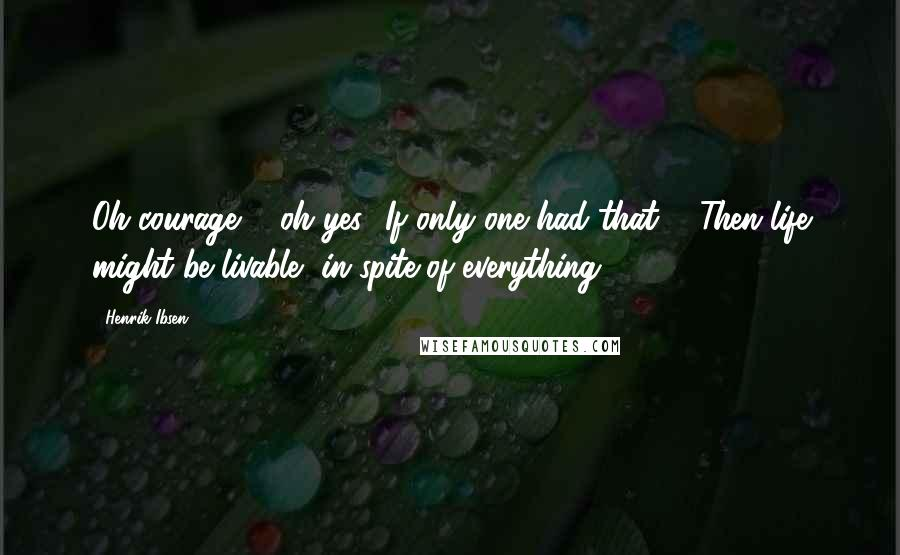 Henrik Ibsen quotes: Oh courage ... oh yes! If only one had that ... Then life might be livable, in spite of everything.