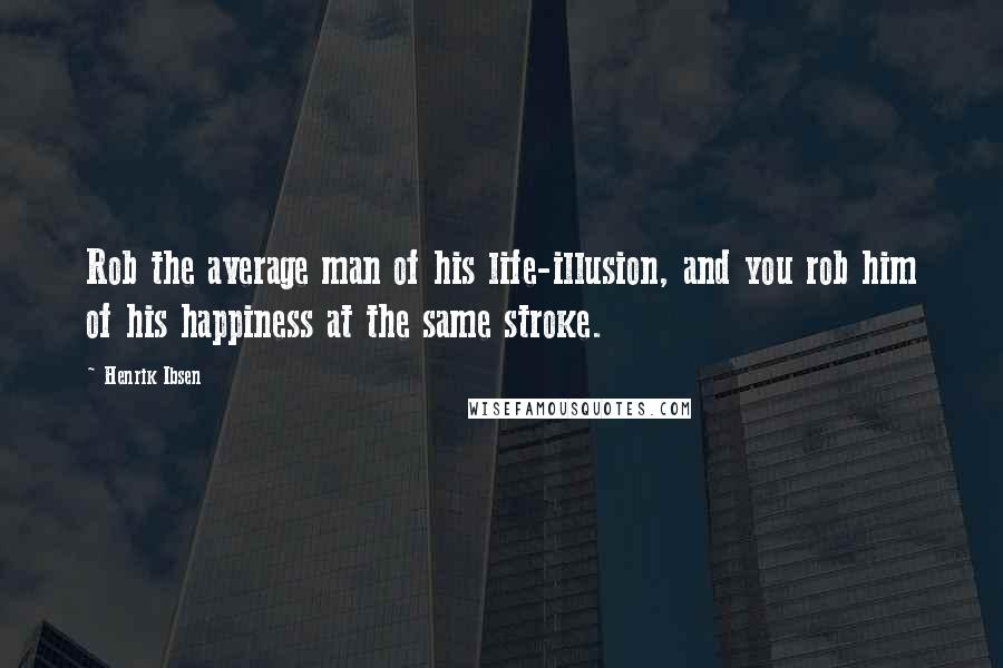 Henrik Ibsen quotes: Rob the average man of his life-illusion, and you rob him of his happiness at the same stroke.