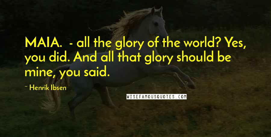 Henrik Ibsen quotes: MAIA. - all the glory of the world? Yes, you did. And all that glory should be mine, you said.